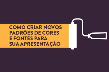 COMO CRIAR NOVOS PADRÕES DE CORES E FONTES PARA SUA APRESENTAÇÃO
